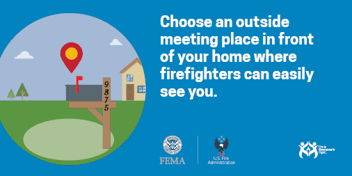 Choose an outside meeting place in front of your home where firefighters can easily see you.