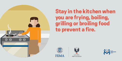 Stay in the kitchen when you are frying, boiling, grilling or broiling food to prevent a fire